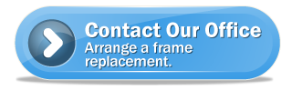 Contact Our Office - Arrange a frame replacement.
